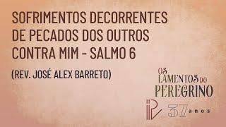 Salmo  6   Os Lamentos do Peregrino   Rev. José Alex Barreto