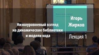 Лекция 1 | Низкоуровневый взгляд на динамические библиотеки и модели кода | Игорь Жирков | Лекториум
