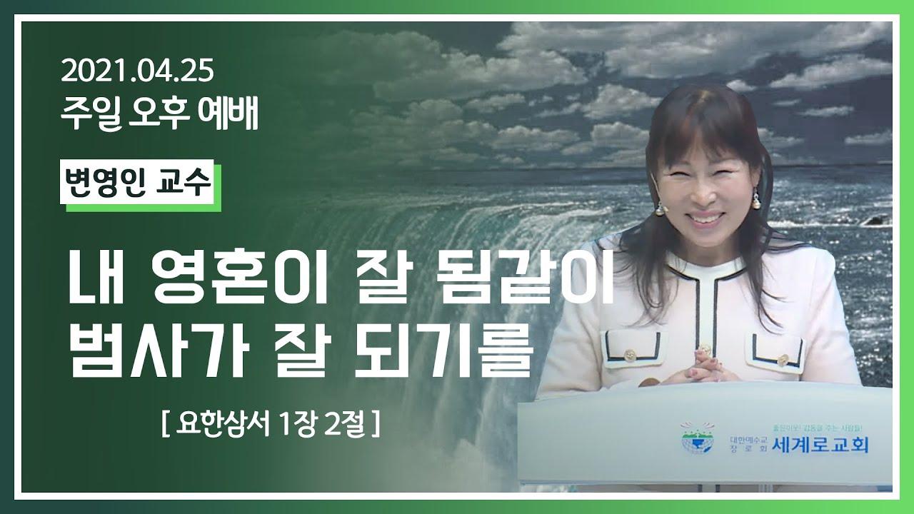 [2021-04-25] 주일오후예배 변영인교수: 내 영혼이 잘 됨같이 범사가 잘되기를 (요삼1장2절)