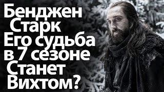 Бенджен Старк и его судьба в 7 сезоне Игры престолов. Станет ли он вихтом?