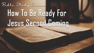 How Can We Be Ready For Jesus Second Coming? Bible Study on the Second Coming of Jesus #4