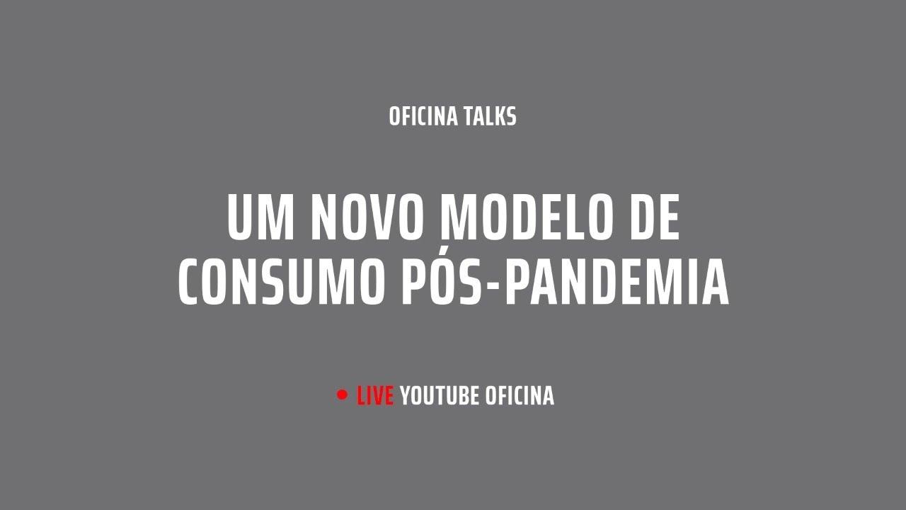 LIVE - Oficina TALKS - O novo modelo de consumo pós-pandemia