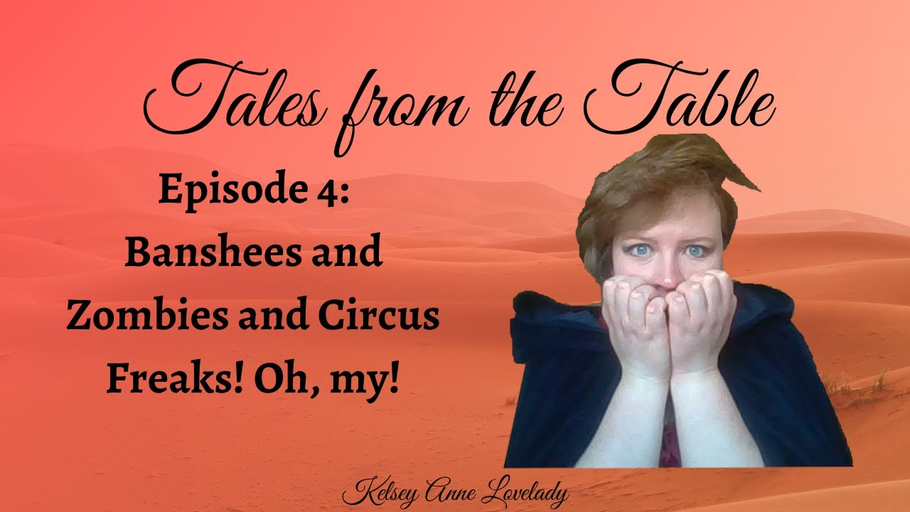 Tales From the Table // Episode 4 // Banshees, and Zombies, and Circus Freaks! Oh, my!
