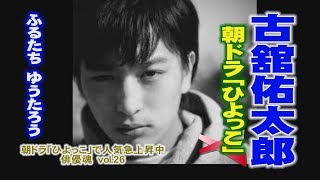 俳優魂 vol.26 古舘佑太郎 (ふるたちゆうたろう) 朝ドラ「ひよっこ」で...