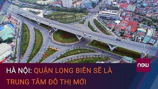 Hà Nội: Quận Long Biên sẽ là trung tâm đô thị mới | VTC Now
