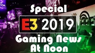 Gaming News At Noon E3 2019 Special Edition: The BEST Games Confirmed For The Big Show!