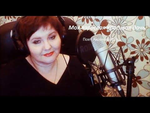 """Аксенова Вера """"Моя взрослая красивая дочь"""" (музыка и слова О.Фаворской)"""