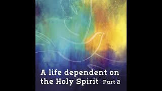 A Life Dependent on the Holy Spirit Part 2