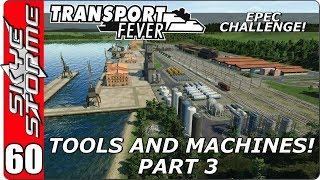 Transport Fever EPEC Challenge Ep 60 - Tools and Machines - Part 3