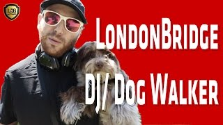 LondonBridge: DJ/ Dog Walker (Part 1)