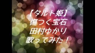 【タルト姫】傷つく宝石 田村ゆかり 歌ってみた