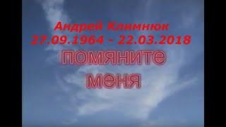 Андрей Климнюк. 27.09.1964 - 22.03.2018.  Помяните меня.