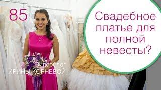85 - Как выбрать свадебное платье полной невесте? Дневник невесты Ирины Корневой