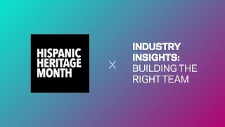 Industry Insights: Building The Right Team | Hispanic Heritage Month