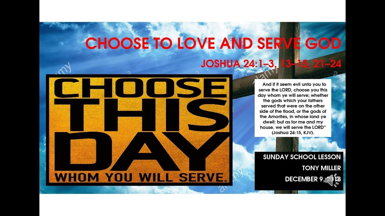 SUNDAY SCHOOL LESSON, DECEMBER 9, 2018 Choose To Love and Serve God, JOSHUA  24: 1-3, 13-15, 21-24