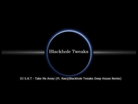 DJ S.K.T - Take Me Away (Ft. Rae)(Blackhole Tweaks Deep House Remix)