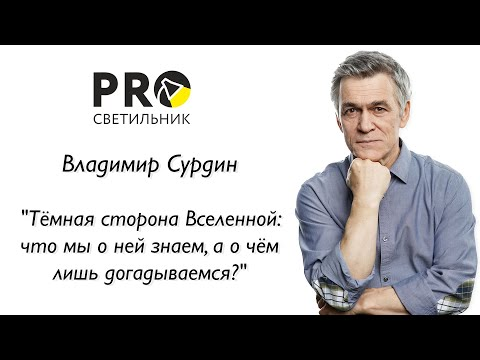 """Владимир Сурдин """"Тёмная сторона Вселенной: что мы о ней знаем, а о чём лишь догадываемся?"""""""