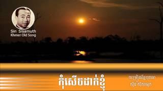 kom serch dak khjom | sin sisamuth | កុំសើចដាក់ខ្ញុំ | ស៊ិន ស៊ីសាម៉ុត | khmer old song |