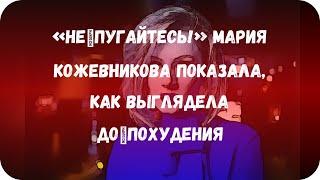«Непугайтесь!» Мария Кожевникова показала, как выглядела допохудения