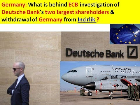 Germany: ECB investigation of Deutsche Bank's two largest shareholders & withdrawal from Incirlik ?