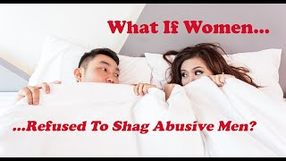 What If Women Refused To Shag Abusive Men?