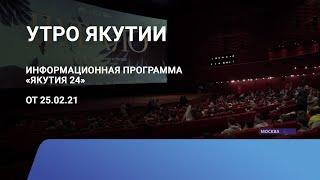 Утро Якутии. 25 февраля 2021 года. Информационная программа «Якутия 24»