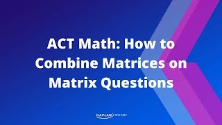 ACT Math: How to Combine Matrices on Matrix Questions | Kaplan Test Prep