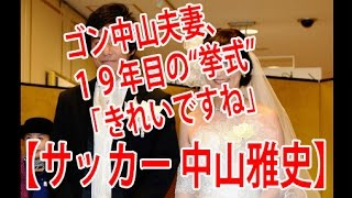 """【サッカー 中山雅史】19年目の結婚式!! ゴン中山夫妻、19年目の""""..."""