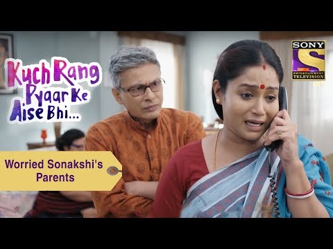 Your Favorite Character | Worried Sonakshi's Parents | Kuch Rang Pyar Ke Aise Bhi