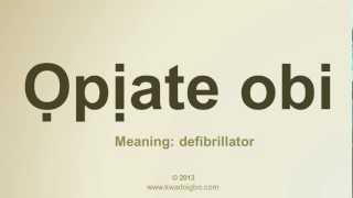 Igbo Pronounciation for Opiate obi - Defibrillator. Pronounce Igbo words well .Igbo Dictionary