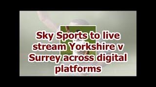 Sky Sports to live stream Yorkshire v Surrey across digital platforms