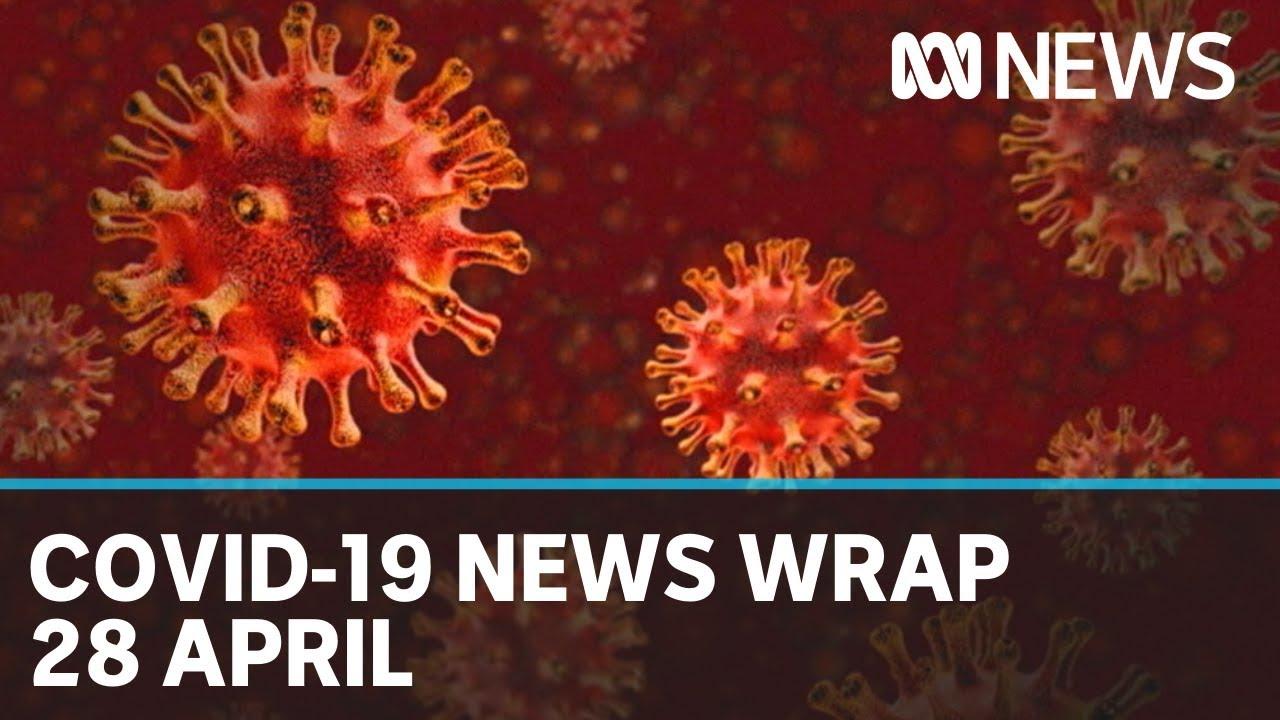 Coronavirus update: The latest COVID-19 news for Tuesday 28 April   ABC News