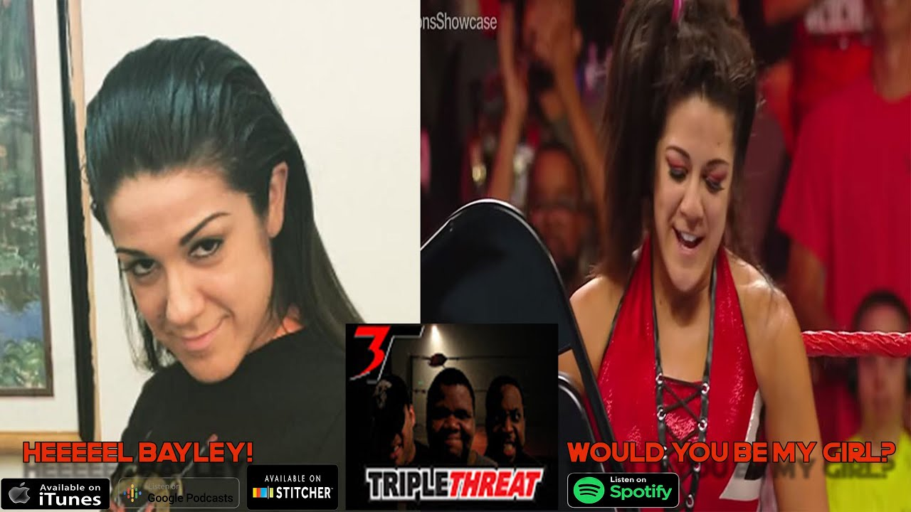TRIPLE THREAT PODCAST pt. 2 HEEEEL BAYLEY! WOULD YOU BE MY GIRL?