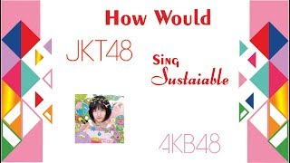 【How Would】 JKT48 Sings Sustainable by AKB48 Music Right Belongs ...
