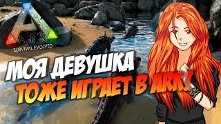 🦎 Ark: Survival Evolved - МОЯ ДЕВУШКА ТОЖЕ ИГРАЕТ В АРК!