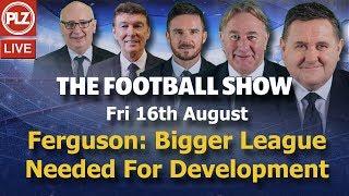 Ferguson: Bigger League Needed For Player Development - The Football Show - Fri 16th August 2019.