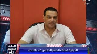 أحمد الشريف: الجبلاية تطبق الحكم الخامس في مباراة السوبر