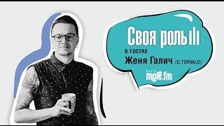 СВОЯ РОЛЬ на MORE FM с Женей Галич (O.TORVALD)