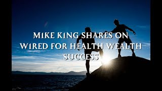 MIKE KING SHARES ON WIRED FOR HEALTH WEALTH SUCCESS