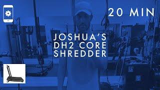 JOSHUA'S DH2 CORE SHREDDER