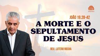 A morte e o sepultamento de Jesus •  João 19.28-42 •  Rev. Lutero Rocha