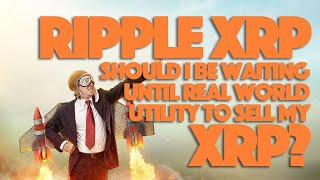 Ripple XRP: Should I Be Waiting Until Real World Utility To Sell My XRP?