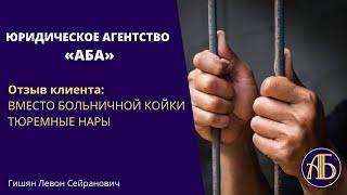 Вместо больничной койки тюремные нары   Отзыв клиентов ЮРИДИЧЕСКОГО АГЕНТСТВА АБА