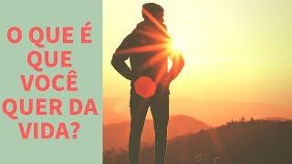 O que é que você quer da vida?