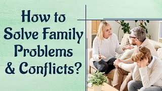 How to Solve Family Problems and Conflicts?