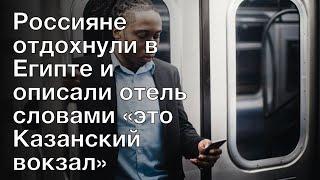 Россияне отдохнули в Египте и описали отель словами это Казанский вокзал