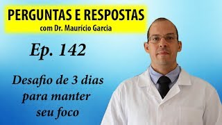 Desafio de 3 dias para manter o foco - Perguntas e Respostas com Dr Mauricio Garcia ep 142