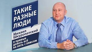Михаил Шкуропатский: я привык делать все на пять с плюсом