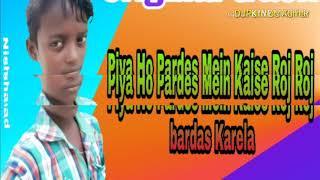 Piya Ho Pardes Me Kaise Roj Roj bardas Karela