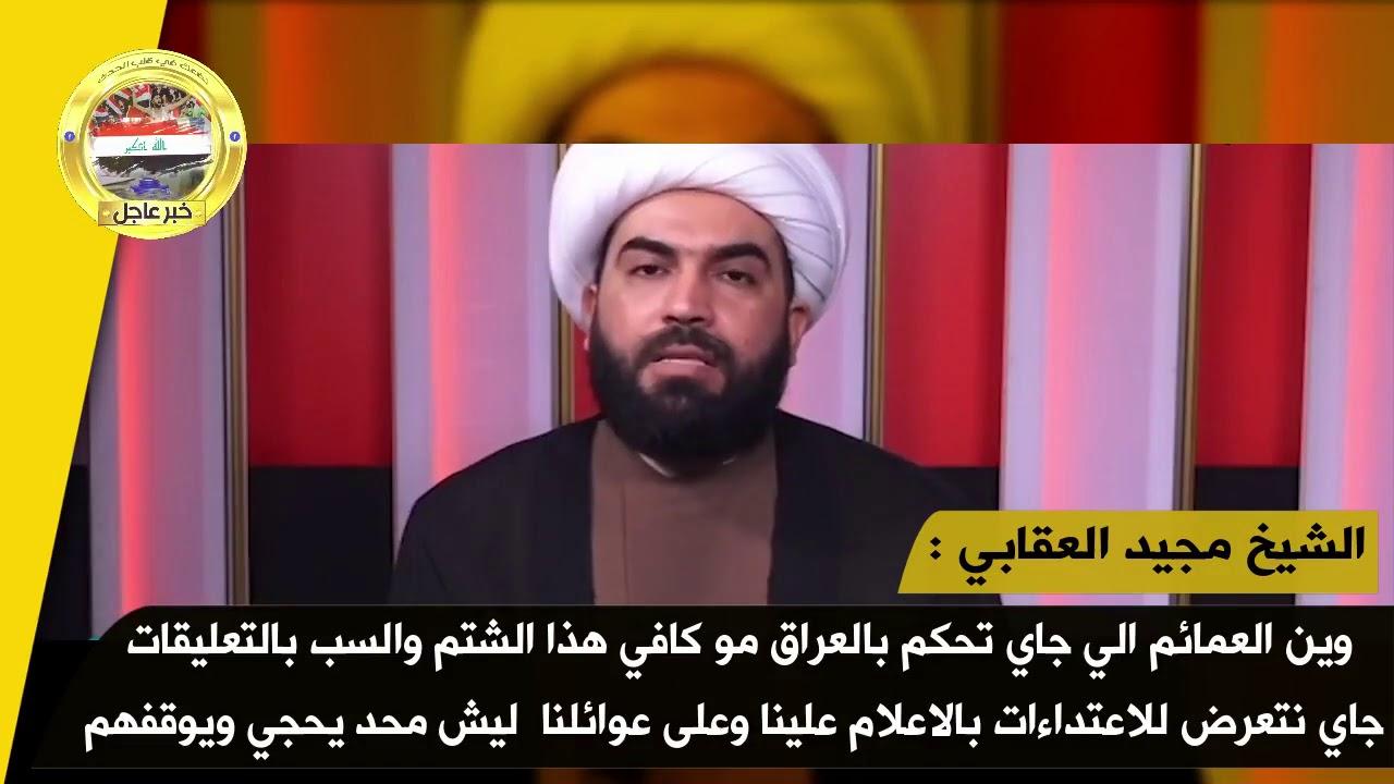 الشيخ مجيد العقابي : وين العمائم الي جاي تحكم بالعراق مو كافي هذا الشتم والسب بالتعليقات جاي نتعرض ل